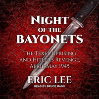 Night of the Bayonets: The Texel Uprising and Hitler's Revenge, April–May 1945 - Eric Lee