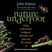 Nature Underfoot: Living with Beetles, Crabgrass, Fruit Flies, and Other Tiny Life Around Us - John Hainze