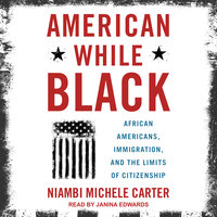 American While Black: African Americans, Immigration, and the Limits of Citizenship - Niambi Michele Carter