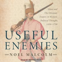 Useful Enemies: Islam and The Ottoman Empire in Western Political Thought, 1450–1750 - Noel Malcolm