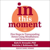 In This Moment: Five Steps to Transcending Stress Using Mindfulness and Neuroscience - Kirk D. Strosahl, Patricia J. Robinson