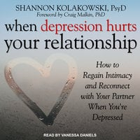 When Depression Hurts Your Relationship: How to Regain Intimacy and Reconnect with Your Partner When You're Depressed - Shannon Kolakowski