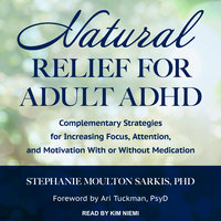 Natural Relief for Adult ADHD: Complementary Strategies for Increasing Focus, Attention, and Motivation With or Without Medication - Stephanie Moulton Sarkis