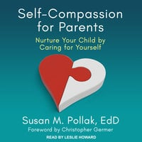 Self-Compassion for Parents: Nurture Your Child by Caring for Yourself - Susan M. Pollak