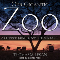 Our Gigantic Zoo: A German Quest to Save the Serengeti - Thomas M. Lekan
