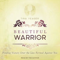 Beautiful Warrior: Finding Victory Over the Lies Formed Against You - Tina Yeager
