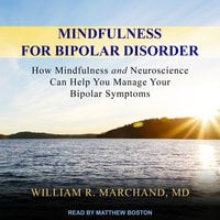 Mindfulness for Bipolar Disorder: How Mindfulness and Neuroscience Can Help You Manage Your Bipolar Symptoms - William R. Marchand