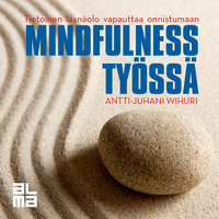 Mindfulness työssä - Tietoinen läsnäolo vapauttaa onnistumaan - Antti-Juhani Wihuri