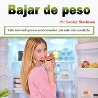Bajar de peso: Estar motivado y tener conocimientos para estar más saludable (Spanish Edition) - Sander Stacksson
