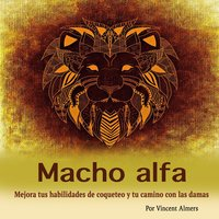 Macho alfa: Mejora tus habilidades de coqueteo y tu camino con las damas (Spanish Edition) - Vincent Almers