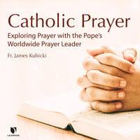 Catholic Prayer: Exploring Prayer with the Pope's Worldwide Prayer Leader - James Kubicki