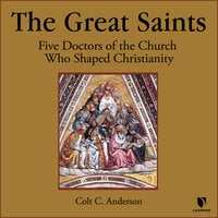 Five Doctors of the Church Who Renewed Christianity: Gregory the Great, Catherine of Siena, Peter Damian, Bonaventure, & Bernard of Clairvaux - Colt C. Anderson