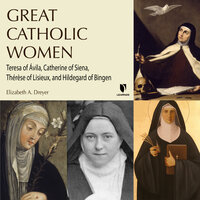 Four Catholic Women Who Changed Christianity: Teresa of Ávila, Catherine of Siena, Thérèse of Lisieux, and Hildegard of Bingen - Elizabeth A. Dreyer