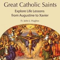 Great Catholic Saints: Explore Life Lessons from Augustine to Xavier - John Jay Hughes