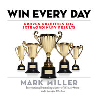 Win Every Day: Proven Practices for Extraordinary Results - Mark Miller