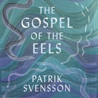 The Gospel of the Eels: A Father, a Son and the World's Most Enigmatic Fish - Patrik Svensson