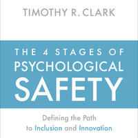 The 4 Stages of Psychological Safety: Defining the Path to Inclusion and Innovation - Timothy R. Clark