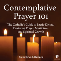 Contemplative Prayer 101: The Catholic's Guide to Lectio Divina, Centering Prayer Mysticism, and Spiritual Growth - Kathryn J. Hermes