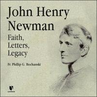 John Henry Newman: Faith, Letters, Legacy - Philip G. Bochanski