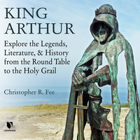 King Arthur: Explore the Legends, Literature, and History from the Round Table to the Holy Grail - Christopher R. Fee