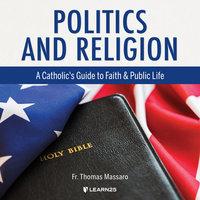 Politics and Religion: A Catholic's Guide to Faith and Public Life - Thomas Massaro