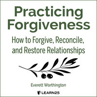 Practicing Forgiveness: How to Forgive, Reconcile, and Restore Relationships - Everett Worthington