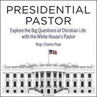 Presidential Pastor: Explore the Big Questions of Christian Life with the White House's Pastor - Charles Pope