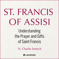 St. Francis of Assisi: Understanding the Prayer and Gifts of Saint Francis - Charlie Smiech