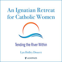Tending the River Within: A Catholic Woman's Ignatian Retreat of Prayer, Reflection, and Spiritual Growth - Lyn H. Doucet