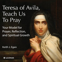 Teresa of Avila, Teach Us to Pray: A Catholic Model for Prayer, Reflection and Spiritual Growth - Keith J. Egan