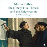 The Birth of Protestant Christianity: Martin Luther, the Ninety-Five Theses, and the Beginning of the Protestant Reformation - David Z. Flanagin