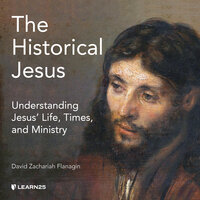 The Historical Jesus: Understanding Jesus' Life, Times, and Ministry - David Z. Flanagin