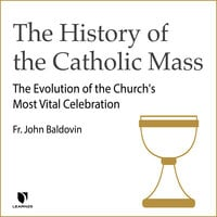 The History of the Catholic Mass: The Evolution of the Church's Most Vital Celebration - John F. Baldovin
