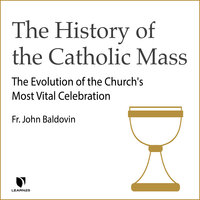 The History of the Catholic Mass - John F. Baldovin