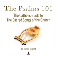The Psalms 101: The Catholic Guide to The Sacred Songs of the Church - Dianne Bergant