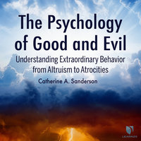 The Psychology of Good and Evil: Understanding Extraordinary Behavior from Altruism to Atrocities - Catherine Sanderson