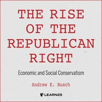 The Rise of the Republican Right: Economic and Social Conservatism - Andrew E. Busch