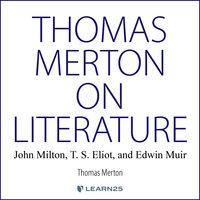 Thomas Merton on Literature: John Milton, T. S. Eliot, and Edwin Muir - Thomas Merton