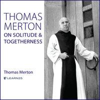Thomas Merton on Solitude and Togetherness - Thomas Merton