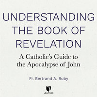 Understanding The Book of Revelation: A Catholic's Guide to the Apocalypse of John - Bertrand A. Buby