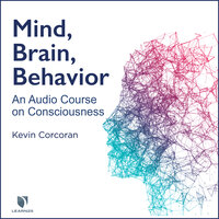 Mind, Brain, Behavior: An Audio Course on Consciousness - Kevin Corcoran