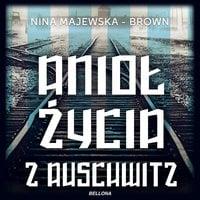 Anioł życia z Auschwitz. Historia inspirowana życiem Położnej z Auschwitz - Nina Majewska-Brown