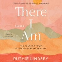 There I Am: The Journey from Hopelessness to Healing—A Memoir - Ruthie Lindsey