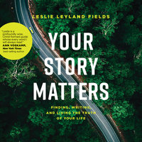 Your Story Matters: Finding, Writing, and Living the Truth of Your Life - Leslie Leyland Fields