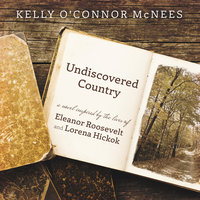 Undiscovered Country: A Novel Inspired by the Lives of Eleanor Roosevelt and Lorena Hickok - Kelly O'Connor McNees