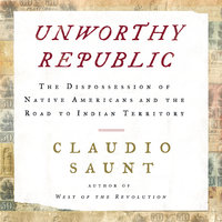 Unworthy Republic: The Dispossession of Native Americans and the Road to Indian Territory - Claudio Saunt