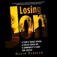 Losing Jon: A Teen's Tragic Death, a Police Cover-Up, a Community's Fight for Justice - David Parrish