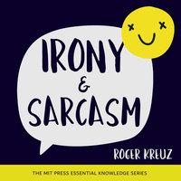 Irony and Sarcasm - Roger Kreuz