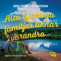 Alla lyckliga familjer liknar varandra - Anna Holmström Degerman