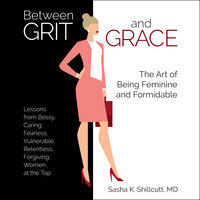 Between Grit and Grace: How to Be Feminine and Formidable - Sasha K. Shillcutt